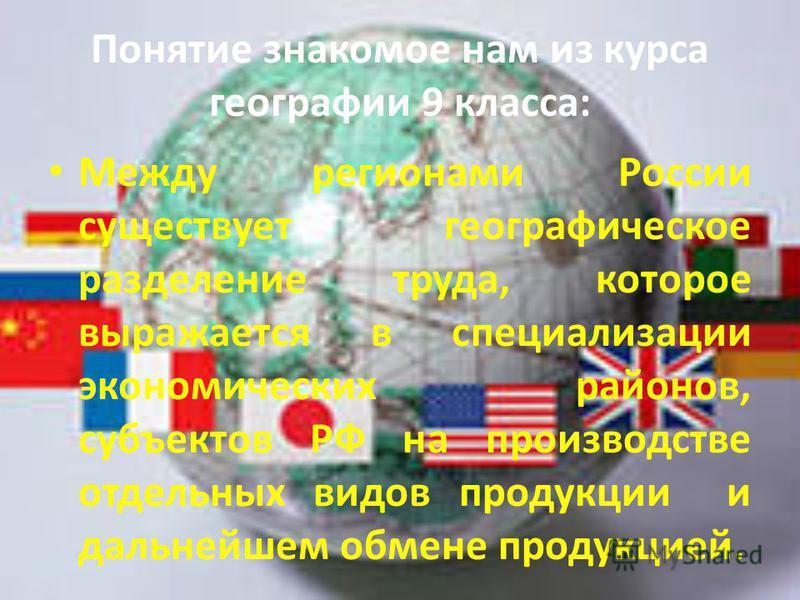 Понятие знакомое нам из курса географии 9 класса: Между регионами России существует географическое разделение труда, которое выражается в специализации экономических районов, субъектов РФ на производстве отдельных видов продукции и дальнейшем обмене