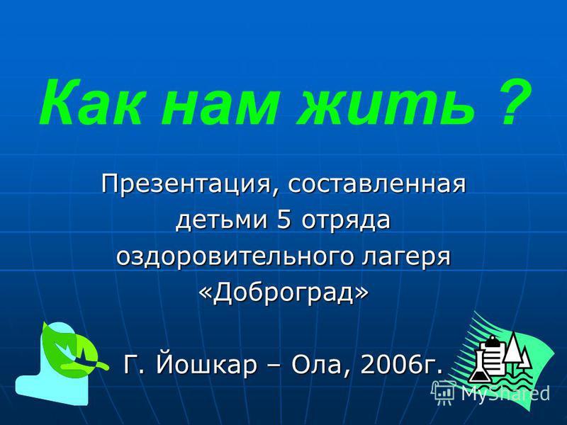Как нам жить ? Презентация, составленная детьми 5 отряда оздоровительного лагеря «Доброград» Г. Йошкар – Ола, 2006 г.