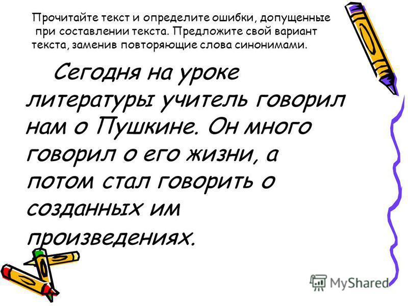 Сегодня на уроке литературы учитель говорил нам о Пушкине. Он много говорил о его жизни, а потом стал говорить о созданных им произведениях. Прочитайте текст и определите ошибки, допущенные при составлении текста. Предложите свой вариант текста, заме