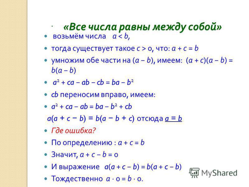 « Все числа равны между собой » « Все числа равны между собой ». возьмём числа a < b, тогда существует такое c > 0, что : a + c = b умножим обе части на (a b), имеем : (a + c)(a b) = b(a b) a 2 + ca ab cb = ba b 2 cb переносим вправо, имеем : a 2 + c