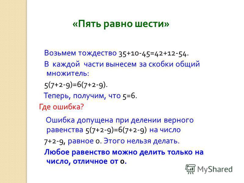« Пять равно шести » Возьмем тождество 35+10-45=42+12-54. В каждой части вынесем за скобки общий множитель : 5(7+2-9)=6(7+2-9). Теперь, получим, что 5=6. Где ошибка ? Ошибка допущена при делении верного равенства 5(7+2-9)=6(7+2-9) на число 7+2-9, рав