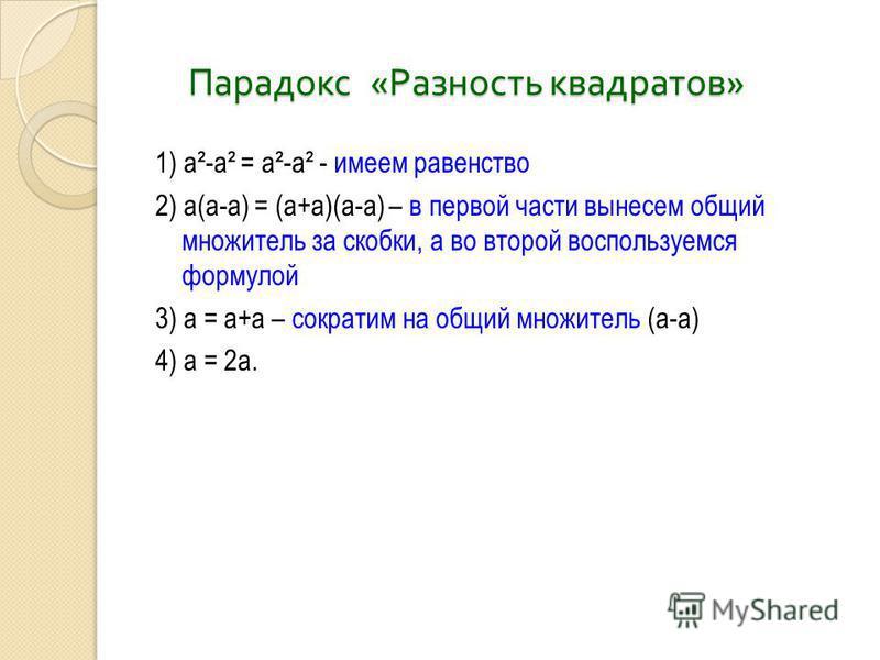 Парадокс « Разность квадратов » Парадокс « Разность квадратов » 1) а²-а² = а²-а² - имеем равенство 2) а(а-а) = (а+а)(а-а) – в первой части вынесем общий множитель за скобки, а во второй воспользуемся формулой 3) а = а+а – сократим на общий множитель