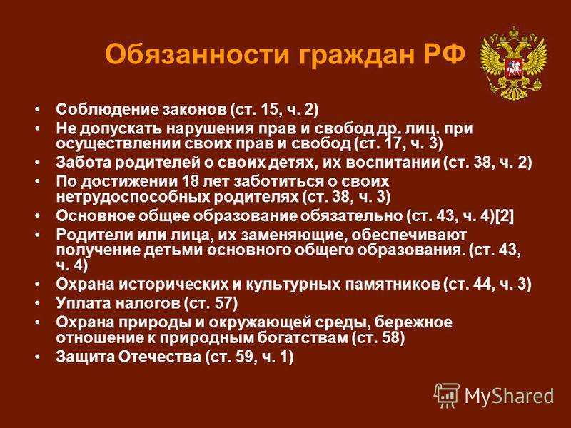 Обязанности граждан РФ Соблюдение законов (ст. 15, ч. 2) Не допускать нарушения прав и свобод др. лиц. при осуществлении своих прав и свобод (ст. 17, ч. 3) Забота родителей о своих детях, их воспитании (ст. 38, ч. 2) По достижении 18 лет заботиться о