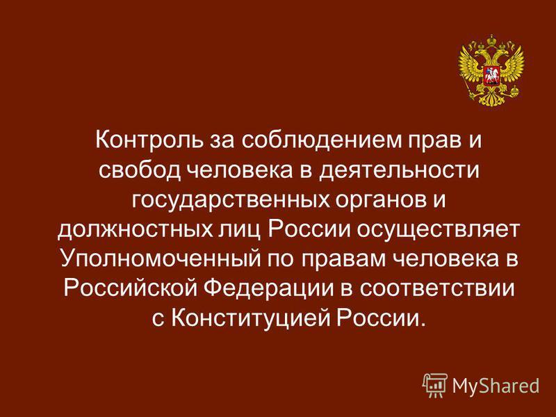 Контроль за соблюдением прав и свобод человека в деятельности государственных органов и должностных лиц России осуществляет Уполномоченный по правам человека в Российской Федерации в соответствии с Конституцией России.