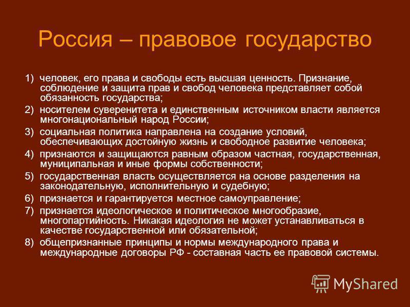 Россия – правовое государство 1) человек, его права и свободы есть высшая ценность. Признание, соблюдение и защита прав и свобод человека представляет собой обязанность государства; 2) носителем суверенитета и единственным источником власти является