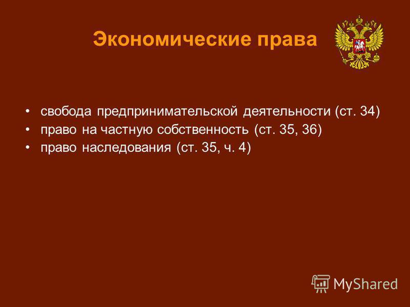 Экономические права свобода предпринимательской деятельности (ст. 34) право на частную собственность (ст. 35, 36) право наследования (ст. 35, ч. 4)
