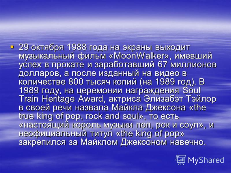 29 октября 1988 года на экраны выходит музыкальный фильм «MoonWalker», имевший успех в прокате и заработавший 67 миллионов долларов, а после изданный на видео в количестве 800 тысяч копий (на 1989 год). В 1989 году, на церемонии награждения Soul Trai