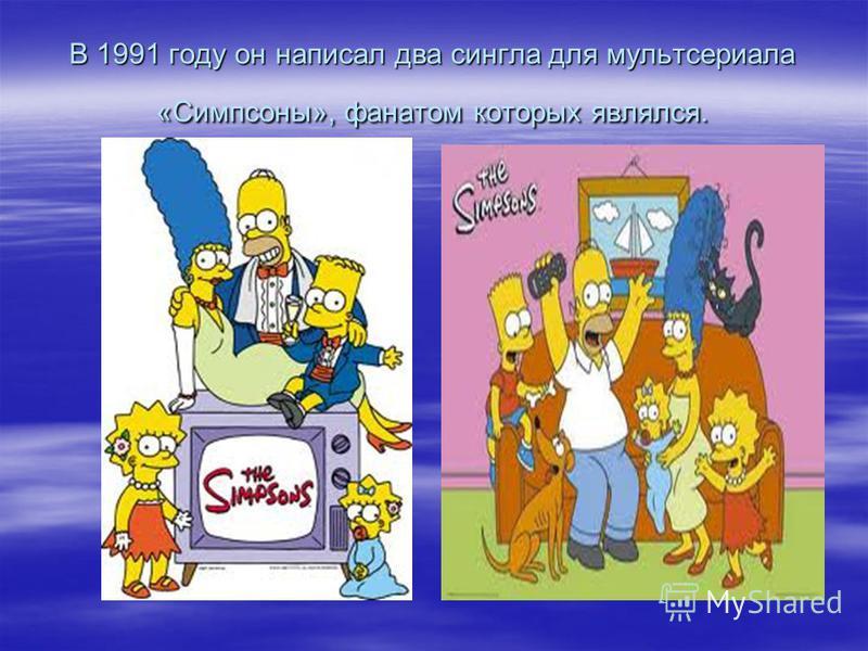 В 1991 году он написал два сингла для мультсериала «Симпсоны», фанатом которых являлся.