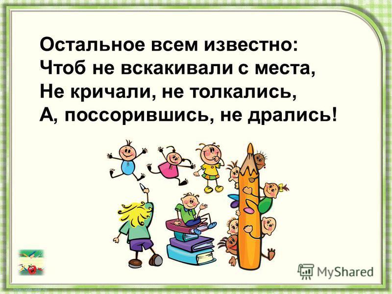 Остальное всем известно: Чтоб не вскакивали с места, Не кричали, не толкались, А, поссорившись, не дрались!