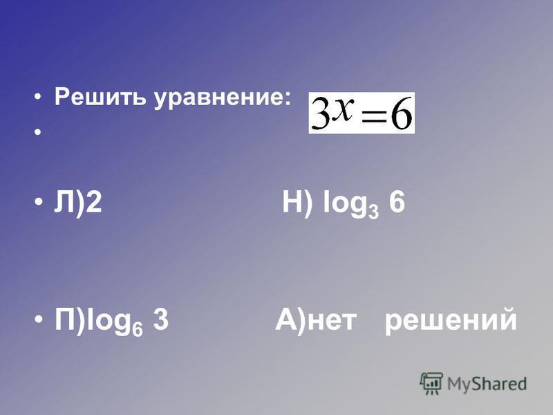 Решить уравнение: Л)2 Н) log 3 6 П)log 6 3 А)нет решений