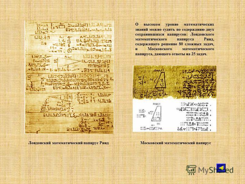 Лондонский математический папирус Ринд О высоком уровне математических знаний можно судить по содержанию двух сохранившихся папирусов: Лондонского математического папируса Ринд, содержащего решение 80 сложных задач, и Московского математического папи