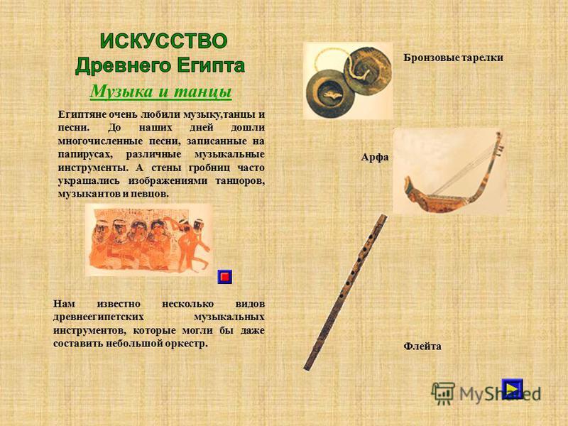 Музыка и танцы Египтяне очень любили музыку,танцы и песни. До наших дней дошли многочисленные песни, записанные на папирусах, различные музыкальные инструменты. А стены гробниц часто украшались изображениями танцоров, музыкантов и певцов. Нам известн