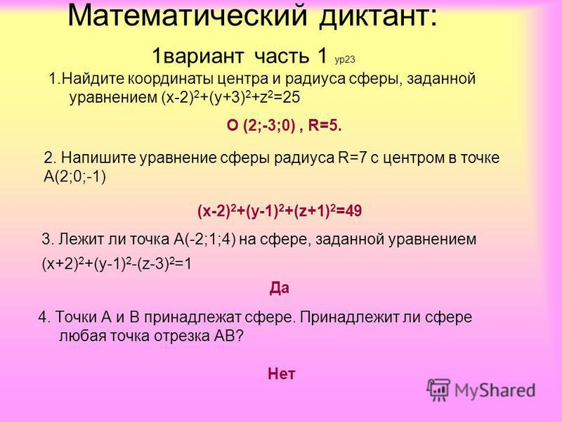 1. Найдите координаты центра и радиуса сферы, заданной уравнением (х-2) 2 +(у+3) 2 +z 2 =25 О (2;-3;0), R=5. 2. Напишите уравнение сферы радиуса R=7 с центром в точке А(2;0;-1) (х-2) 2 +(у-1) 2 +(z+1) 2 =49 3. Лежит ли точка А(-2;1;4) на сфере, задан