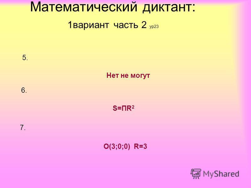 5. Нет не могут 6. S=ПR 2 7.7. О(3;0;0) R=3 Математический диктант: 1 вариант часть 2 ур 23