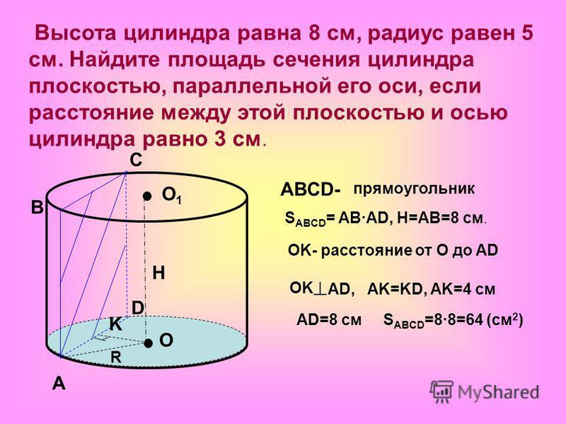 Высота цилиндра равна 8 см, радиус равен 5 см. Найдите площадь сечения цилиндра плоскостью, параллельной его оси, если расстояние между этой плоскостью и осью цилиндра равно 3 см. O O1O1 A B C D K ABCD- прямоугольник S ABCD = AB ·AD, H=AB=8 см. H OK-