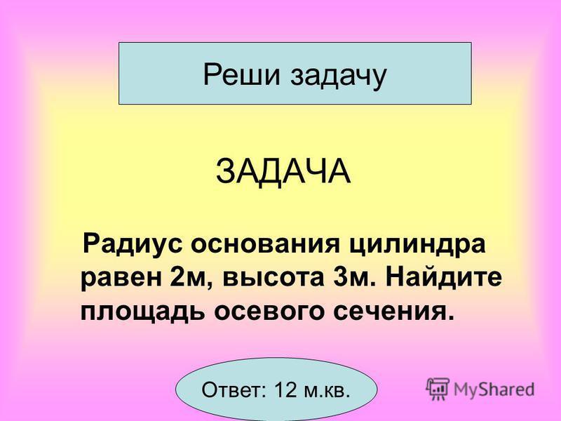 ЗАДАЧА Радиус основания цилиндра равен 2 м, высота 3 м. Найдите площадь осевого сечения. Реши задачу Ответ: 12 м.кв.