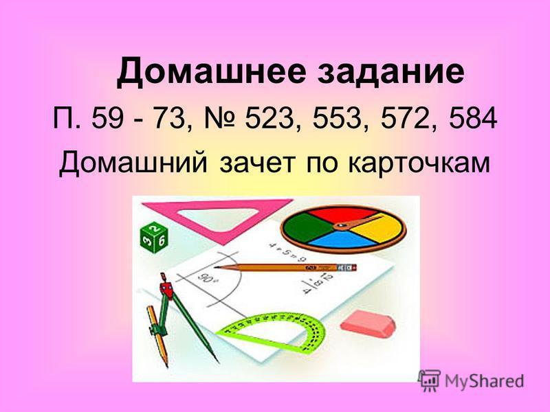 Домашнее задание П. 59 - 73, 523, 553, 572, 584 Домашний зачет по карточкам