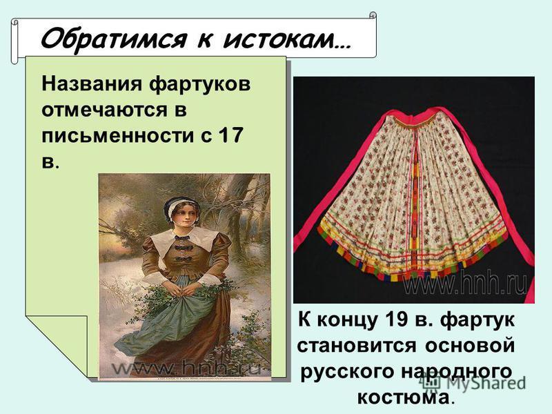 К концу 19 в. фартук становится основой русского народного костюма. Обратимся к истокам…. Названия фартуков отмечаются в письменности с 17 в.