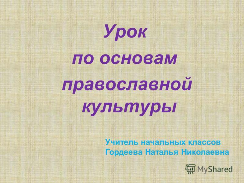 Урок по основам православной культуры Учитель начальных классов Гордеева Наталья Николаевна