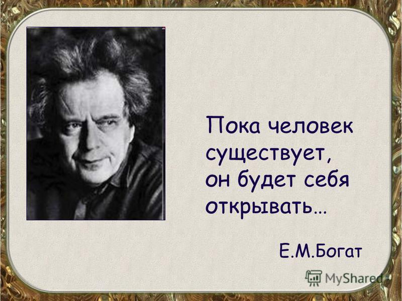Пока человек существует, он будет себя открывать… Е.М.Богат