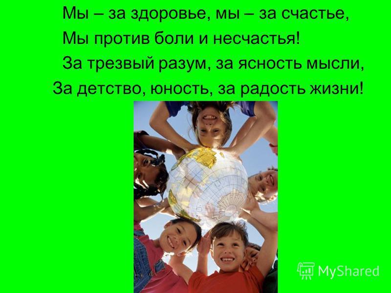 Мы – за здоровье, мы – за счастье, Мы против боли и несчастья! За трезвый разум, за ясность мысли, За детство, юность, за радость жизни!