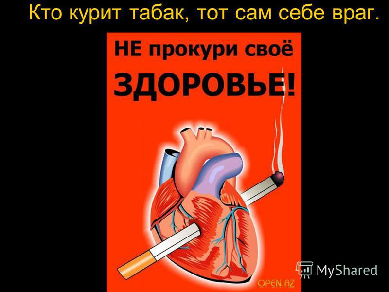 Кто курит табак, тот сам себе враг.