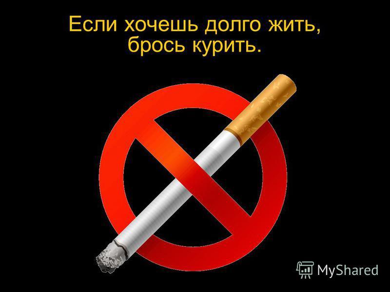 Если хочешь долго жить, брось курить.