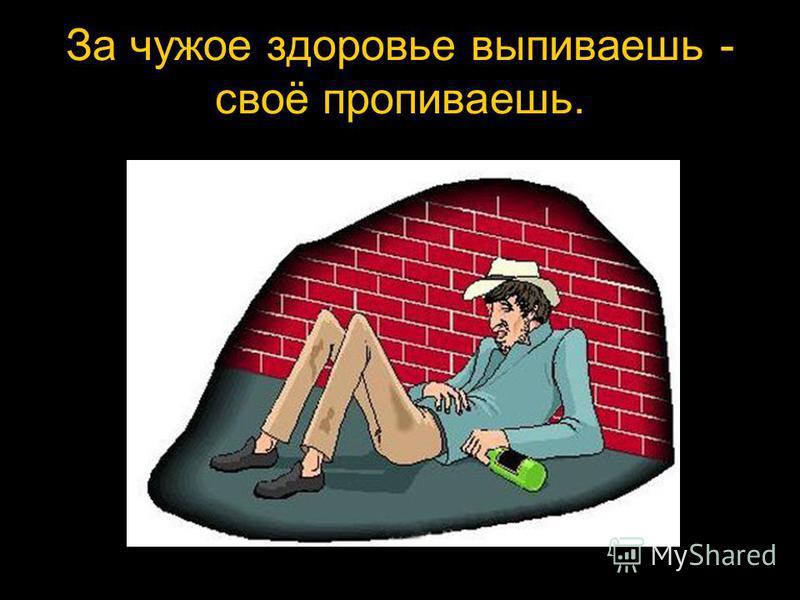 За чужое здоровье выпиваешь - своё пропиваешь.