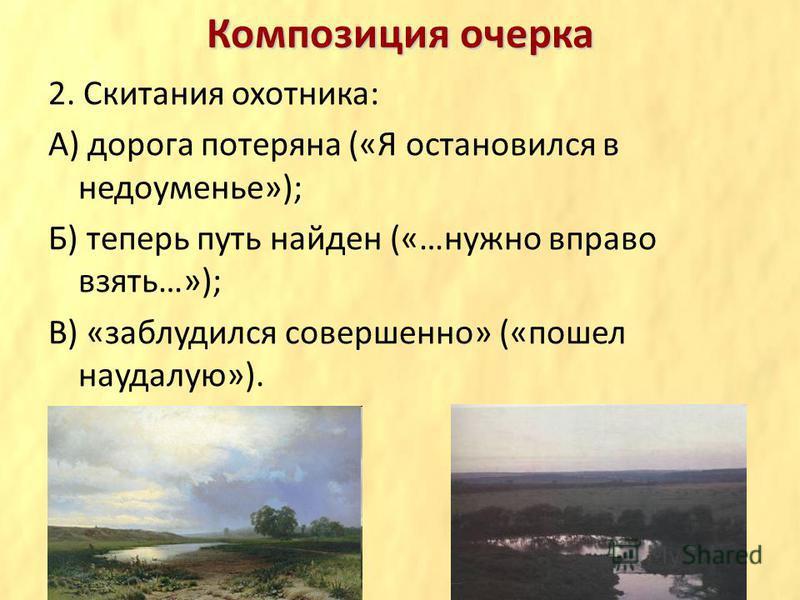 Композиция очерка 2. Скитания охотника: А) дорога потеряна («Я остановился в недоуменье»); Б) теперь путь найден («…нужно вправо взять…»); В) «заблудился совершенно» («пошел наудалую»).