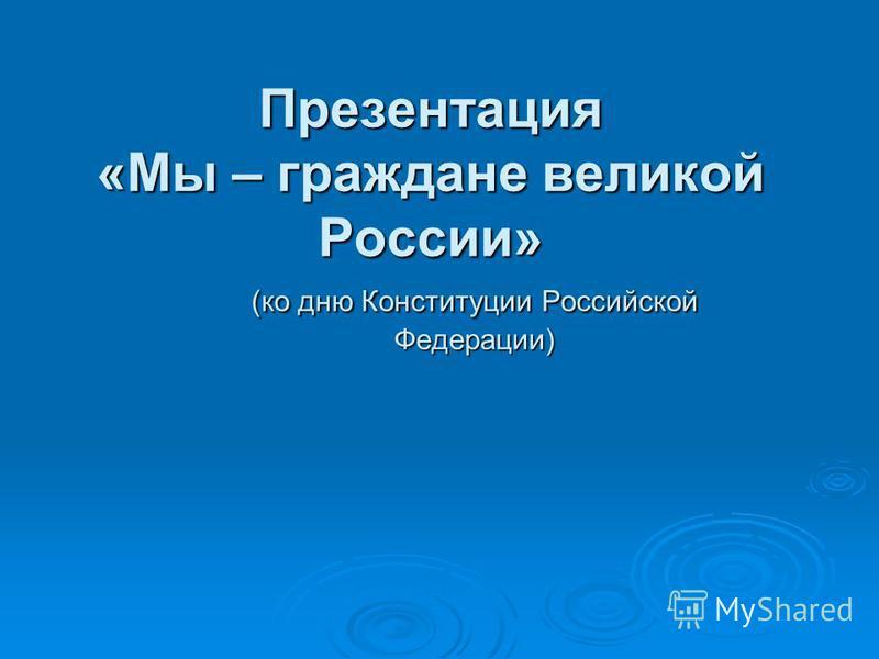 Презентация «Мы – граждане великой России» (ко дню Конституции Российской Федерации)