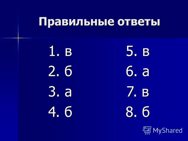 Правильные ответы 1. в 2. б 3. а 4. б 5. в 6. а 7. в 8. б