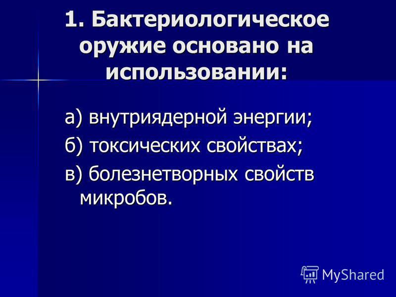 1. Бактериологическое оружие основано на использовании: а) внутриядерной энергии; б) токсических свойствах; в) болезнетворных свойств микробов.