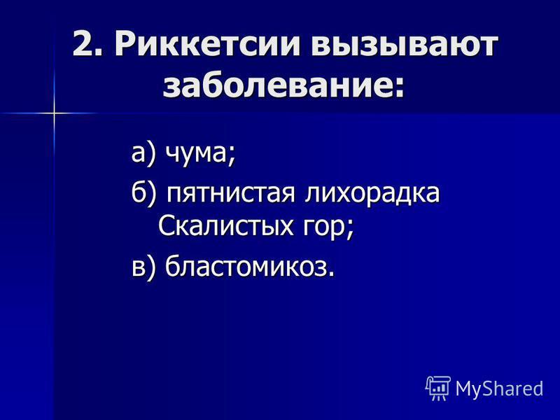 2. Риккетсии вызывают заболевание: а) чума; б) пятнистая лихорадка Скалистых гор; в) бластомикоз.