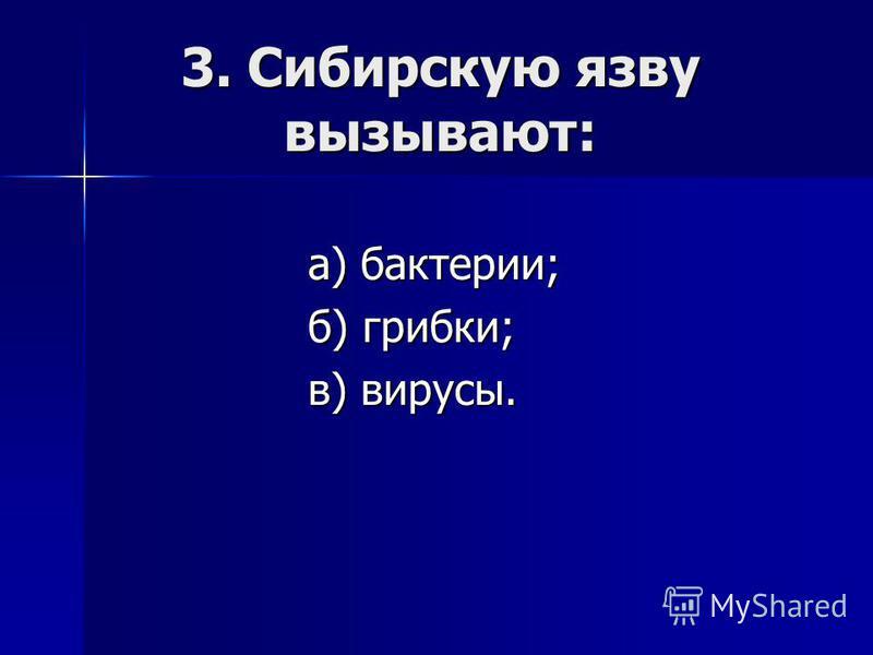 3. Сибирскую язву вызывают: а) бактерии; б) грибки; в) вирусы.