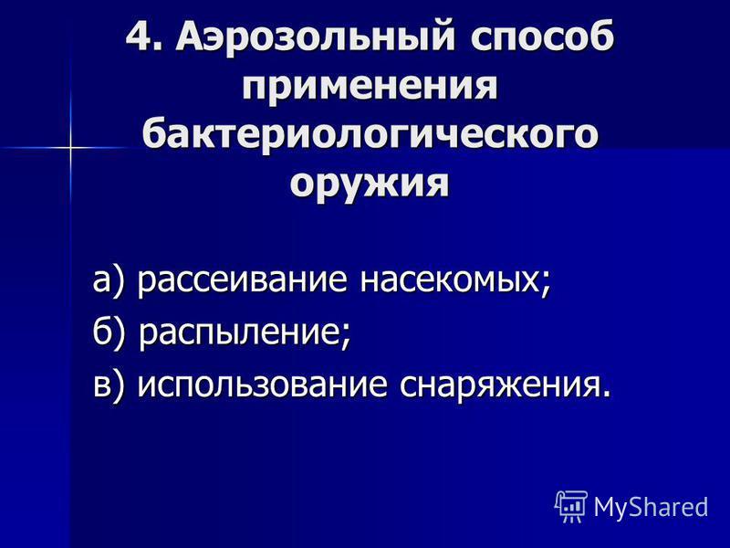4. Аэрозольный способ применения бактериологического оружия а) рассеивание насекомых; б) распыление; в) использование снаряжения.