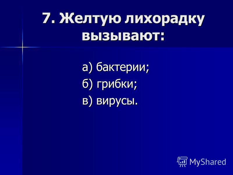 7. Желтую лихорадку вызывают: а) бактерии; б) грибки; в) вирусы.