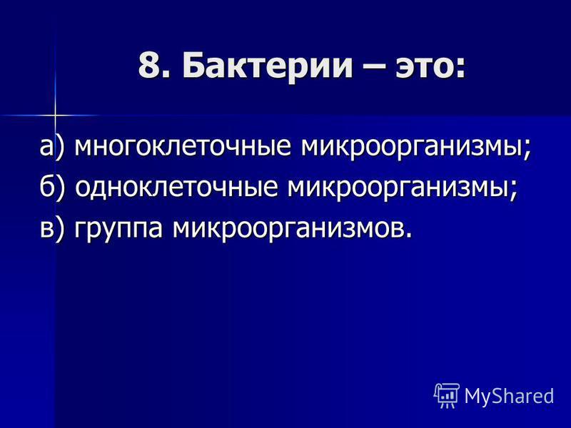 8. Бактерии – это: а) многоклеточные микроорганизмы; б) одноклеточные микроорганизмы; в) группа микроорганизмов.