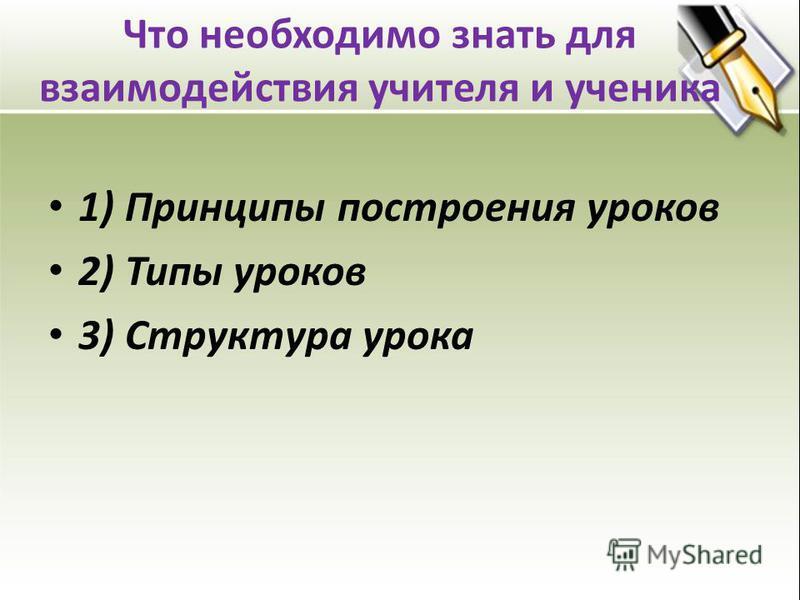 Что необходимо знать для взаимодействия учителя и ученика 1) Принципы построения уроков 2) Типы уроков 3) Структура урока