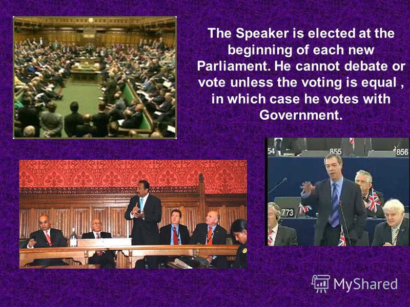 The Speaker is elected at the beginning of each new Parliament. He cannot debate or vote unless the voting is equal, in which case he votes with Government.