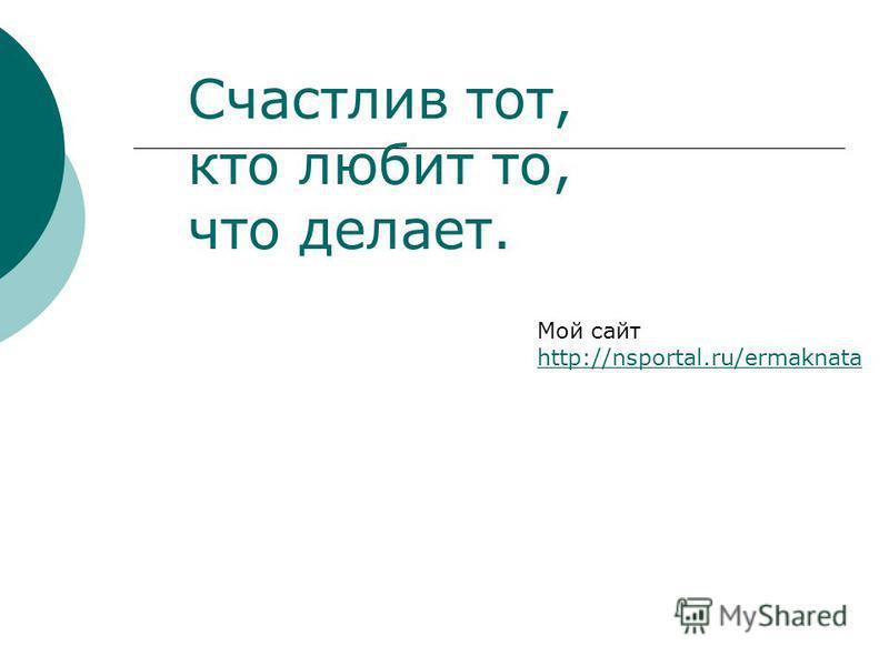 Счастлив тот, кто любит то, что делает. Мой сайт http://nsportal.ru/ermaknata