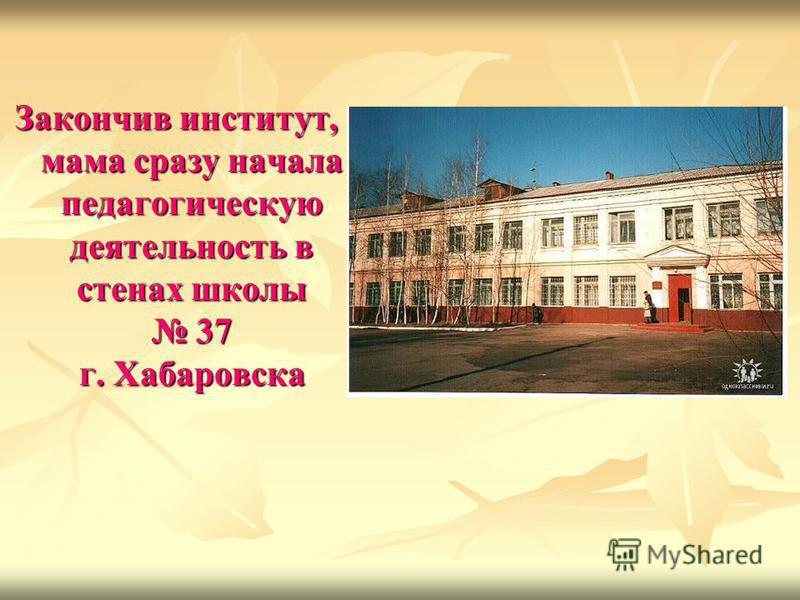 Закончив институт, мама сразу начала педагогическую деятельность в стенах школы 37 г. Хабаровска