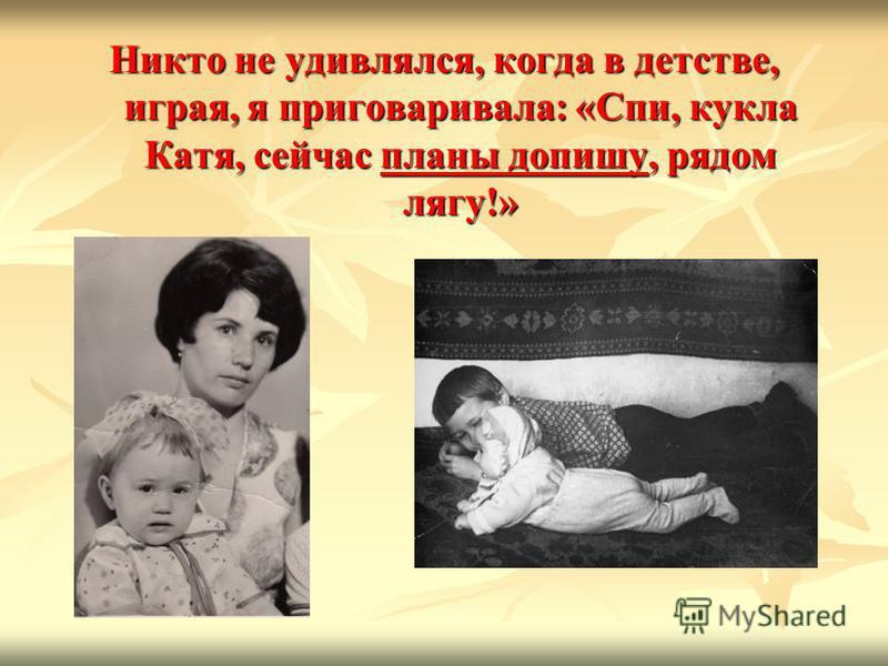 Никто не удивлялся, когда в детстве, играя, я приговаривала: «Спи, кукла Катя, сейчас планы допишу, рядом лягу!»