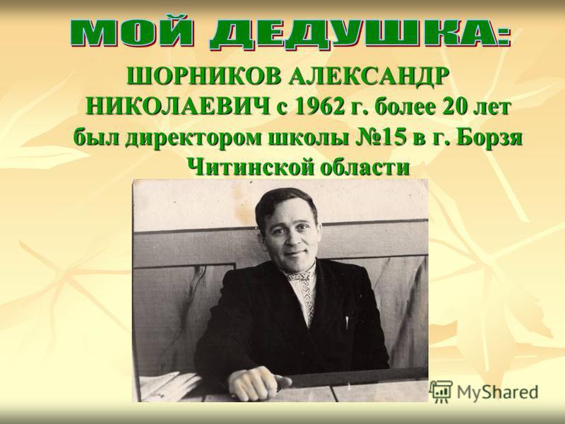 ШОРНИКОВ АЛЕКСАНДР НИКОЛАЕВИЧ с 1962 г. более 20 лет был директором школы 15 в г. Борзя Читинской области