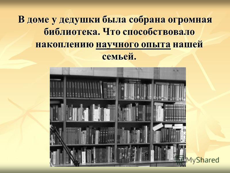 В доме у дедушки была собрана огромная библиотека. Что способствовало накоплению научного опыта нашей семьей.