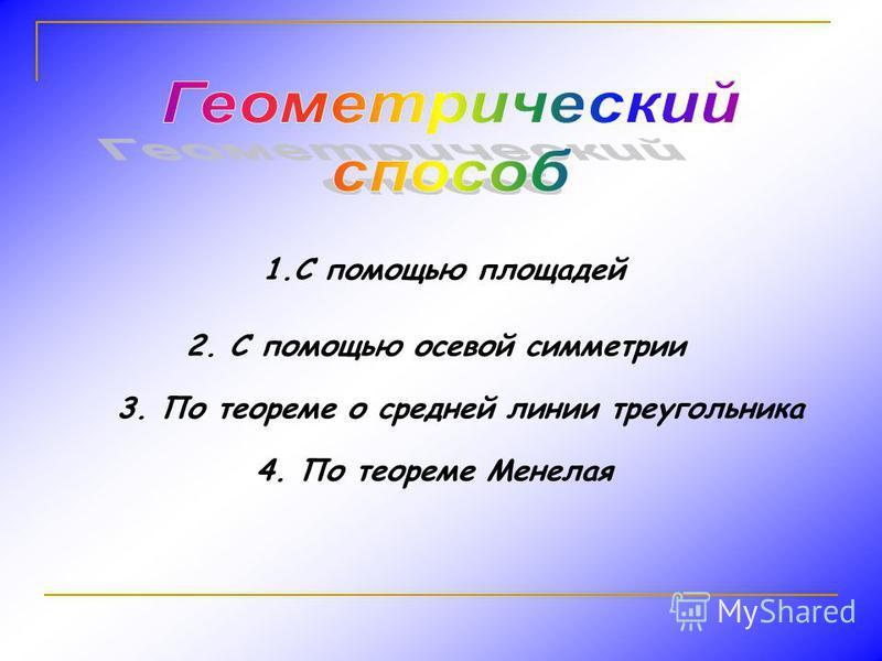 1. С помощью площадей 2. С помощью осевой симметрии 3. По теореме о средней линии треугольника 4. По теореме Менелая