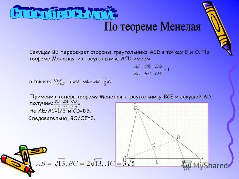 Секущая ВЕ пересекает стороны треугольника АСD в точках Е и О. По теореме Менелая из треугольника АСD имеем: а так как Применив теперь теорему Менелая к треугольнику ВСЕ и секущей АD, получим: Но АЕ/АС=1/3 и СD=DB. Следовательно, ВО/ОЕ=3.