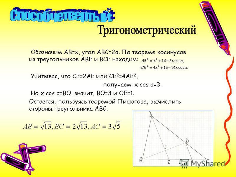 Обозначим АВ=х, угол АВС=2α. По теореме косинусов из треугольников АВЕ и ВСЕ находим: Учитывая, что СЕ=2АЕ или СЕ 2 =4АЕ 2, получаем: x cos α=3. Но x cos α=ВО, значит, ВО=3 и ОЕ=1. Остается, пользуясь теоремой Пифагора, вычислить стороны треугольника