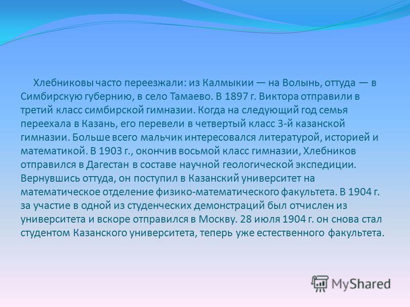 Хлебниковы часто переезжали: из Калмыкии на Волынь, оттуда в Симбирскую губернию, в село Тамаево. В 1897 г. Виктора отправили в третий класс симбирской гимназии. Когда на следующий год семья переехала в Казань, его перевели в четвертый класс 3-й каза
