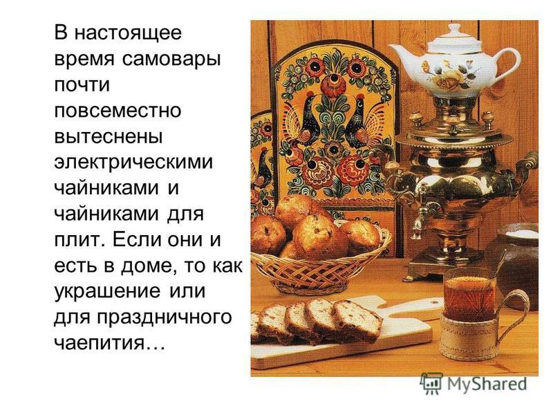 В настоящее время самовары почти повсеместно вытеснены электрическими чайниками и чайниками для плит. Если они и есть в доме, то как украшение или для праздничного чаепития…