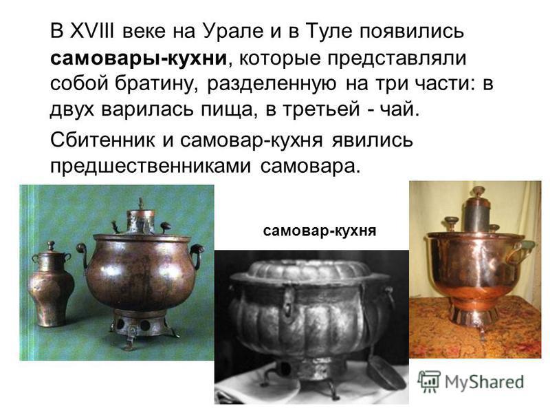 В XVIII веке на Урале и в Туле появились самовары-кухни, которые представляли собой братину, разделенную на три части: в двух варилась пища, в третьей - чай. Сбитенник и самовар-кухня явились предшественниками самовара. самовар-кухня